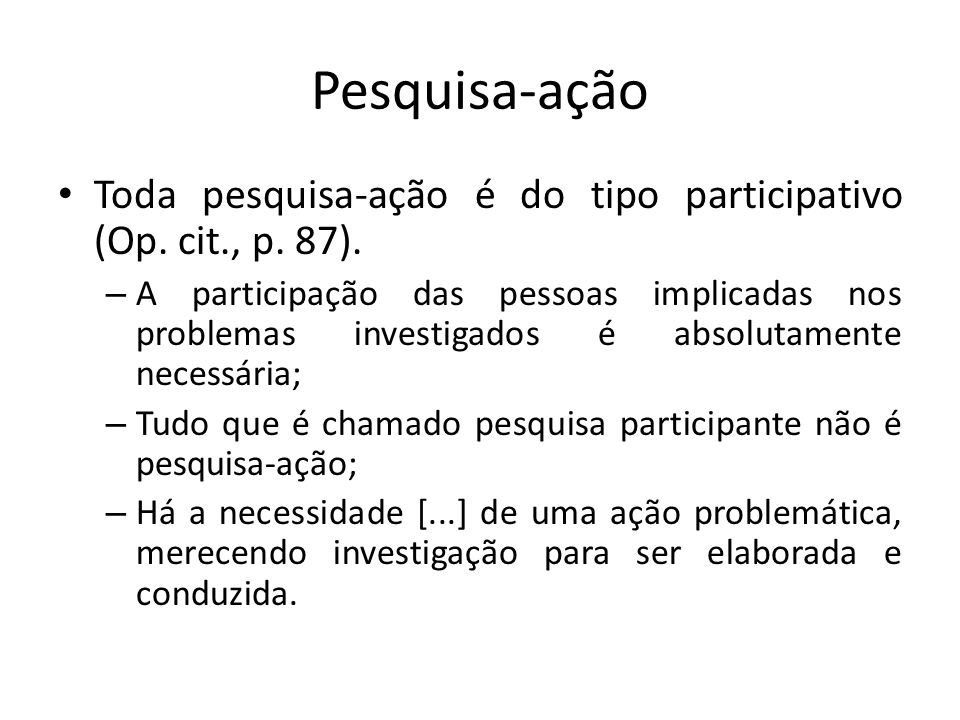 Pesquisa-ação Toda pesquisa-ação é do tipo participativo (Op. cit., p. 87).