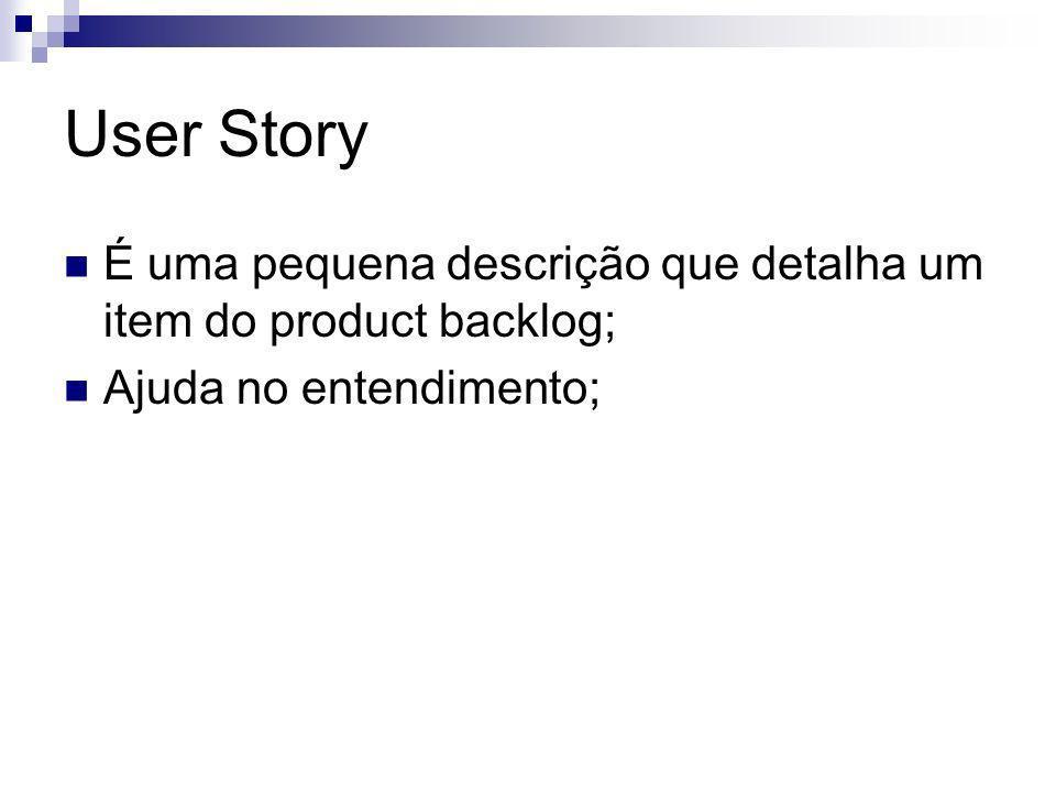 User Story É uma pequena descrição que detalha um item do product backlog; Ajuda no entendimento;