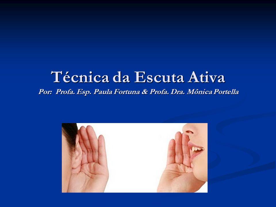Técnica da Escuta Ativa Por: Profa. Esp. Paula Fortuna & Profa. Dra