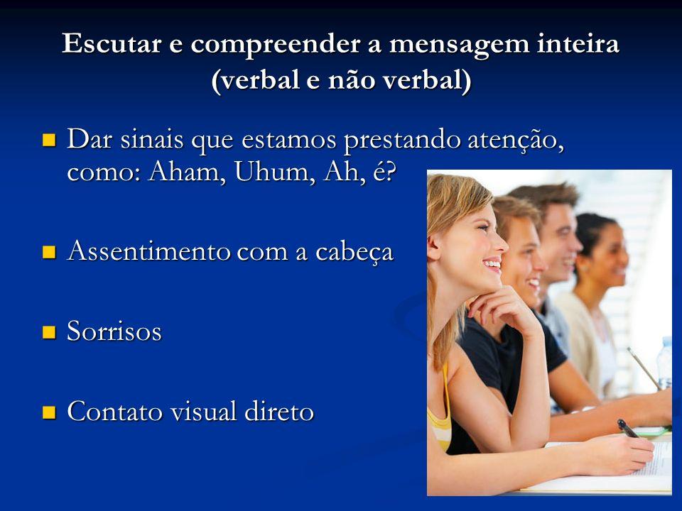 Escutar e compreender a mensagem inteira (verbal e não verbal)
