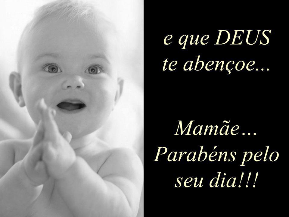 e que DEUS te abençoe... Mamãe… Parabéns pelo seu dia!!!