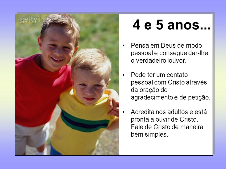 4 e 5 anos...Pensa em Deus de modo pessoal e consegue dar-lhe o verdadeiro louvor.
