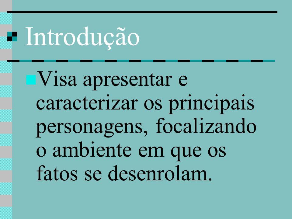 Introdução Visa apresentar e caracterizar os principais personagens, focalizando o ambiente em que os fatos se desenrolam.