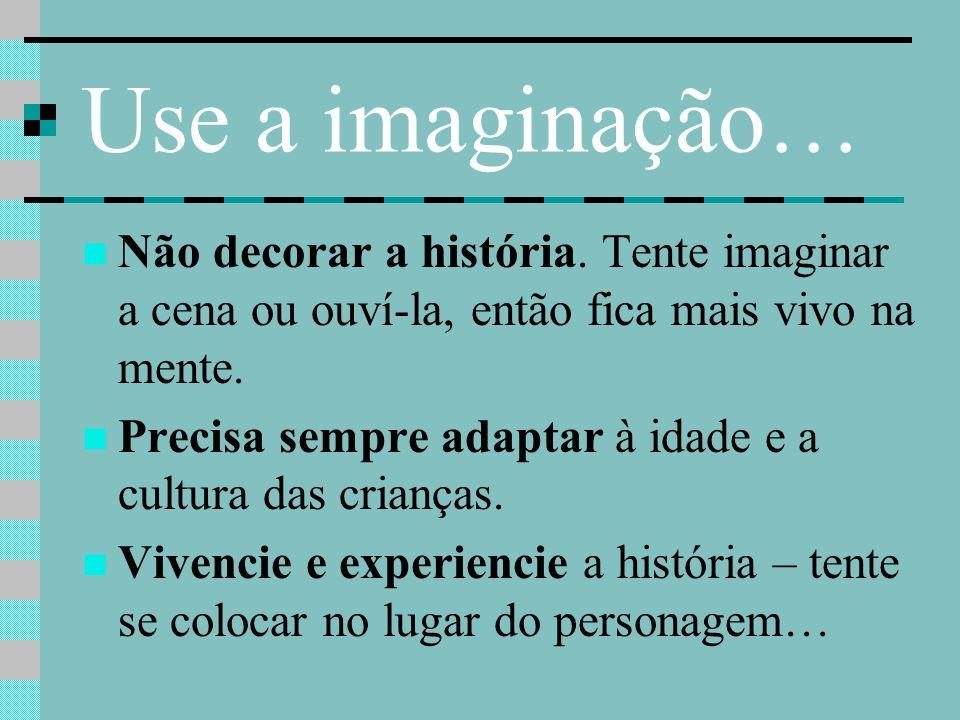 Use a imaginação… Não decorar a história. Tente imaginar a cena ou ouví-la, então fica mais vivo na mente.