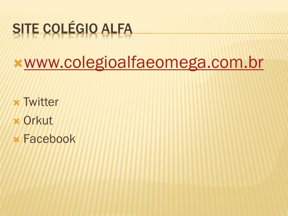 Site colégio alfa www.colegioalfaeomega.com.br Twitter Orkut Facebook