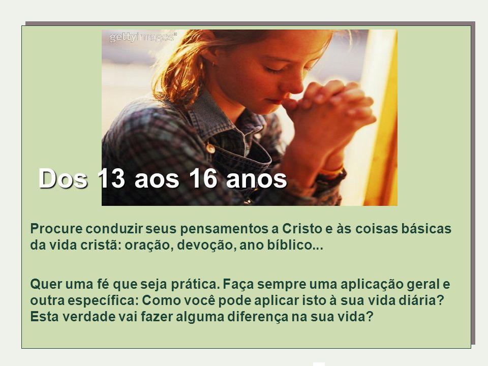 Dos 13 aos 16 anosProcure conduzir seus pensamentos a Cristo e às coisas básicas da vida cristã: oração, devoção, ano bíblico...