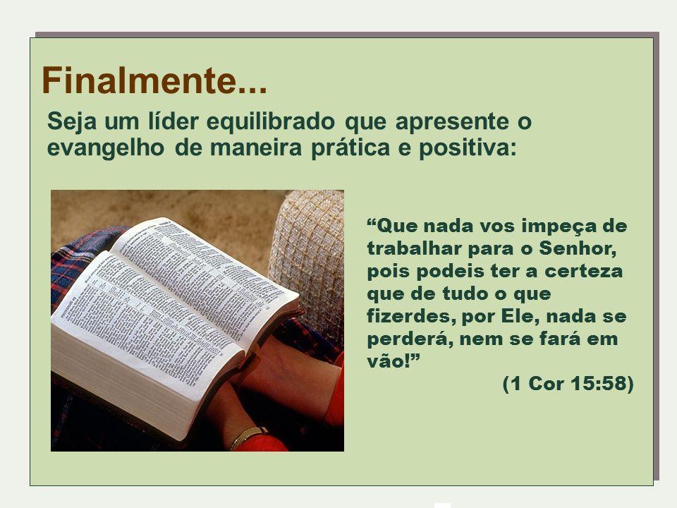 Finalmente...Seja um líder equilibrado que apresente o evangelho de maneira prática e positiva: