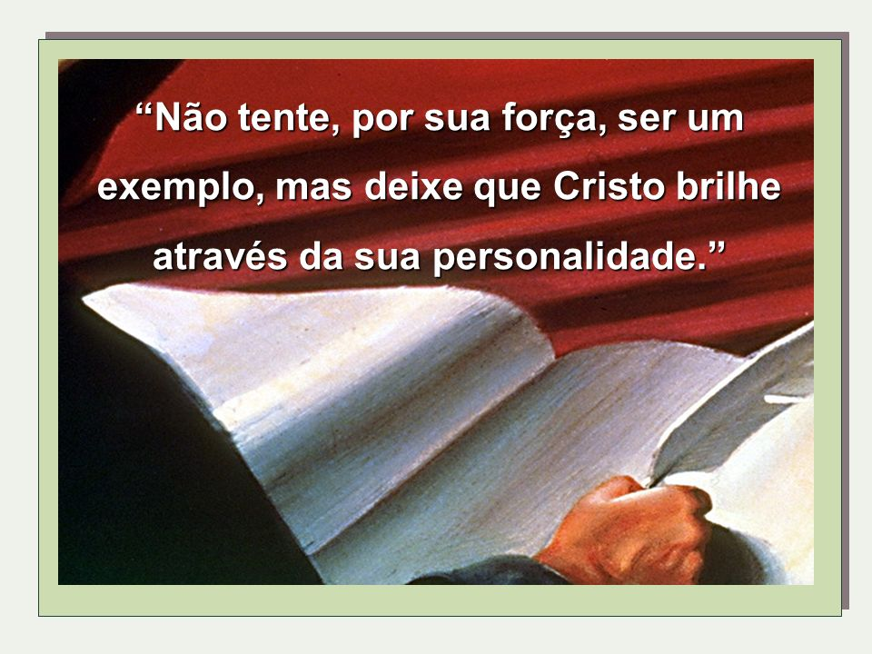 Não tente, por sua força, ser um exemplo, mas deixe que Cristo brilhe através da sua personalidade.