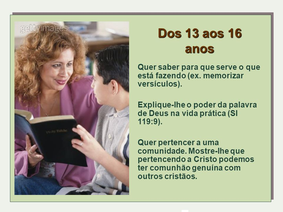 Dos 13 aos 16 anosQuer saber para que serve o que está fazendo (ex. memorizar versículos).