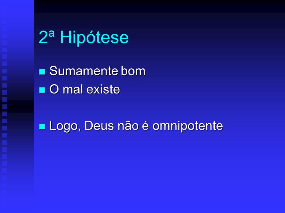 2ª Hipótese Sumamente bom O mal existe Logo, Deus não é omnipotente