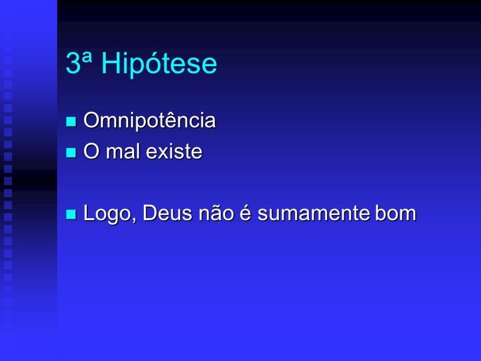3ª Hipótese Omnipotência O mal existe Logo, Deus não é sumamente bom