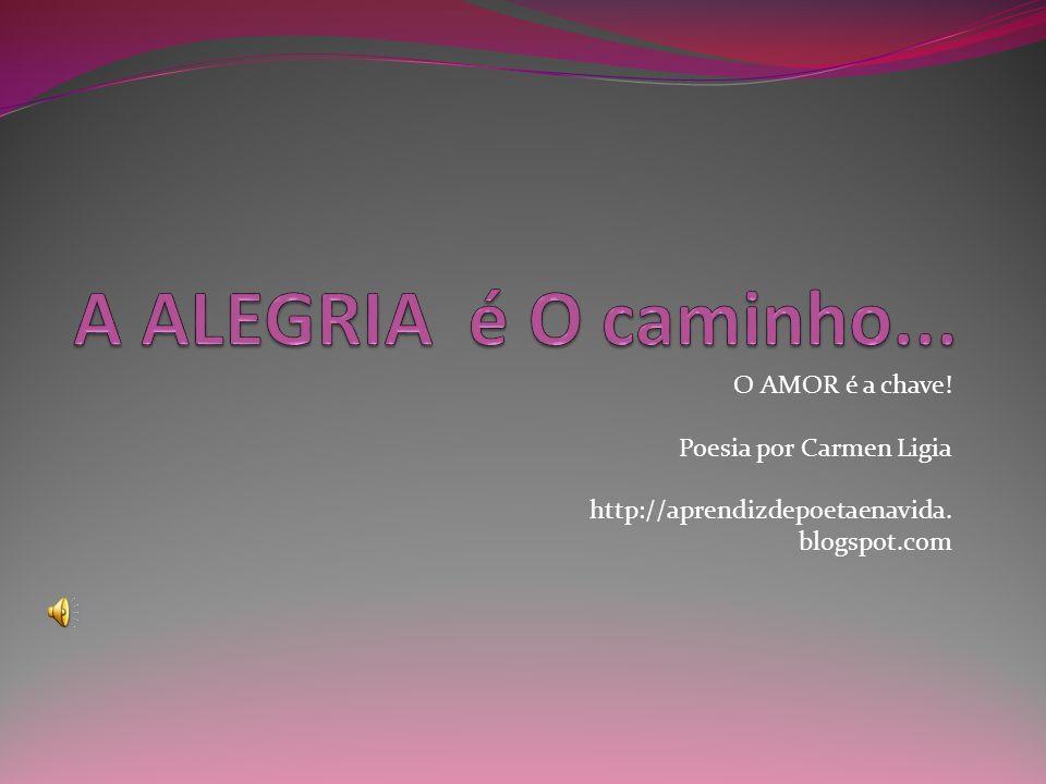 A ALEGRIA é O caminho... O AMOR é a chave! Poesia por Carmen Ligia