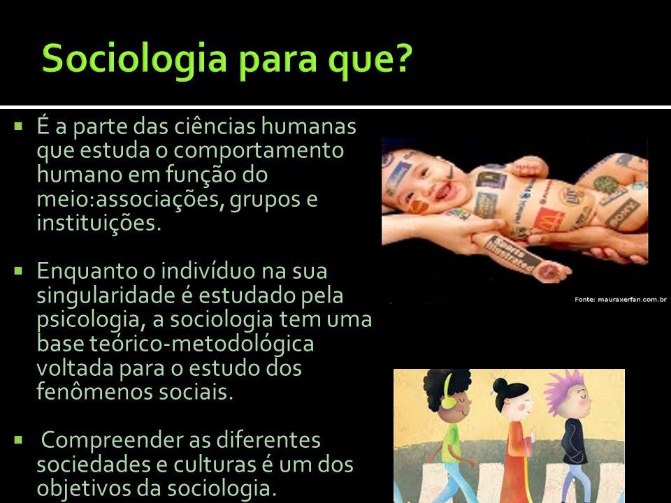 Sociologia para que É a parte das ciências humanas que estuda o comportamento humano em função do meio:associações, grupos e instituições.