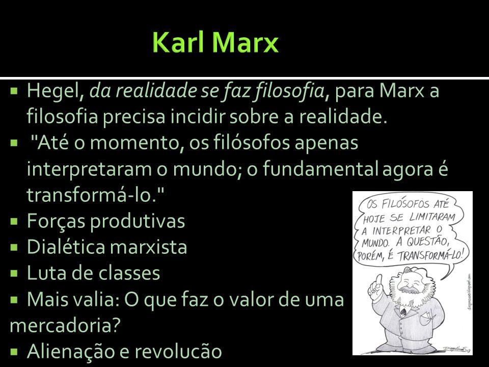 Karl Marx Hegel, da realidade se faz filosofia, para Marx a filosofia precisa incidir sobre a realidade.