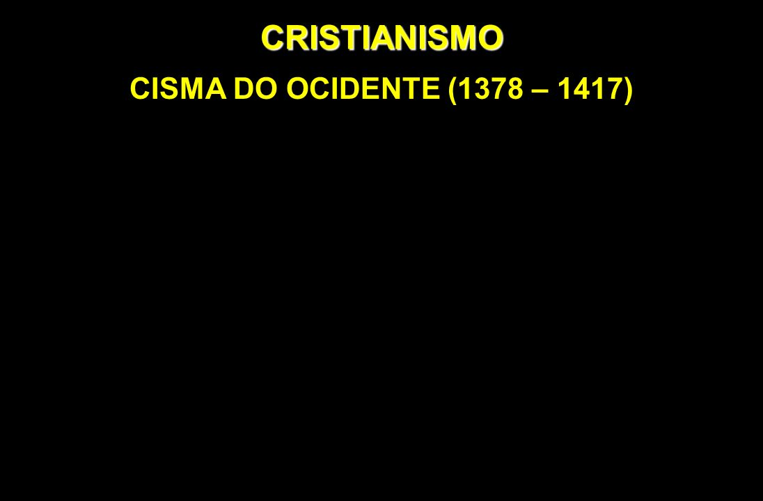 CRISTIANISMO CISMA DO OCIDENTE (1378 – 1417)