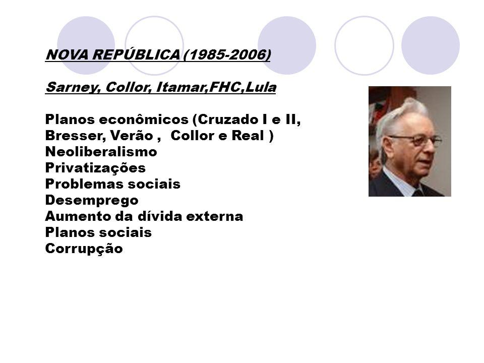 NOVA REPÚBLICA (1985-2006) Sarney, Collor, Itamar,FHC,Lula. Planos econômicos (Cruzado I e II, Bresser, Verão , Collor e Real )