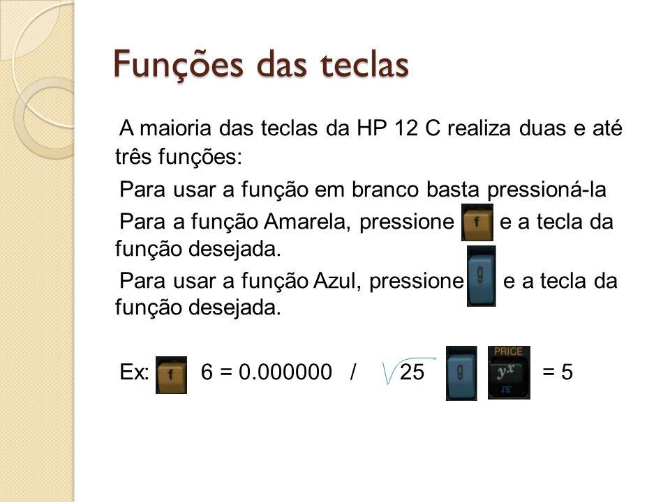 Funções das teclas A maioria das teclas da HP 12 C realiza duas e até três funções: Para usar a função em branco basta pressioná-la.
