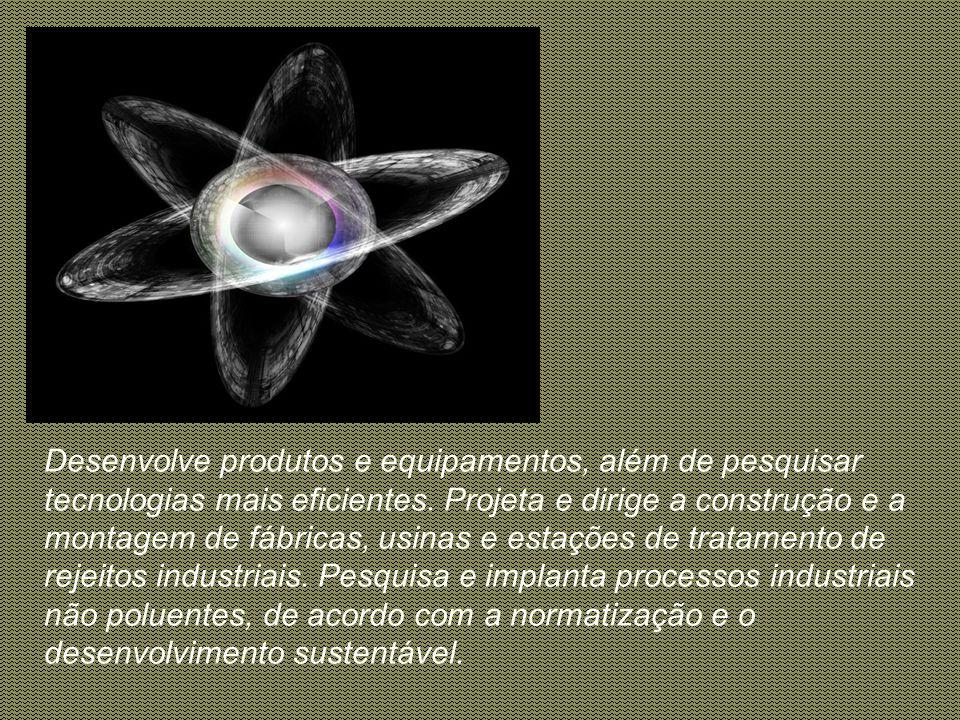 Desenvolve produtos e equipamentos, além de pesquisar tecnologias mais eficientes.