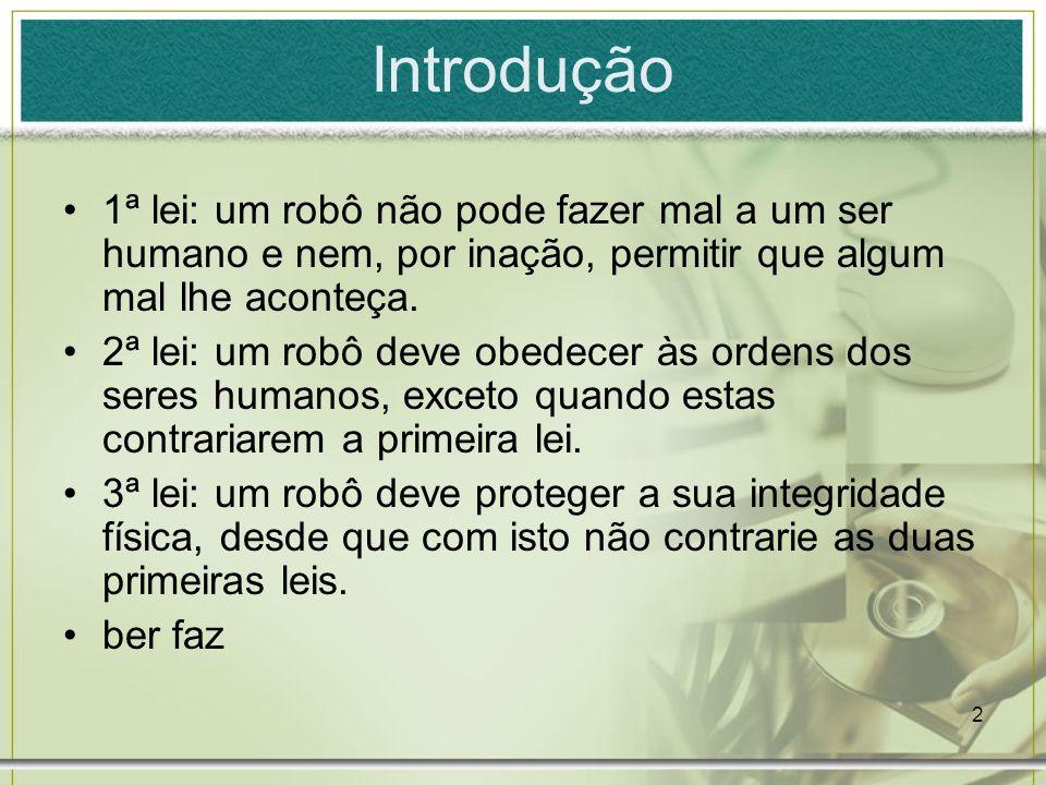 Introdução 1ª lei: um robô não pode fazer mal a um ser humano e nem, por inação, permitir que algum mal lhe aconteça.