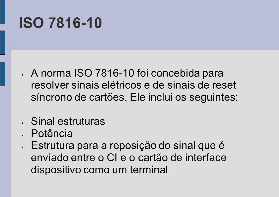 ISO 7816-10 A norma ISO 7816-10 foi concebida para resolver sinais elétricos e de sinais de reset síncrono de cartões. Ele inclui os seguintes: