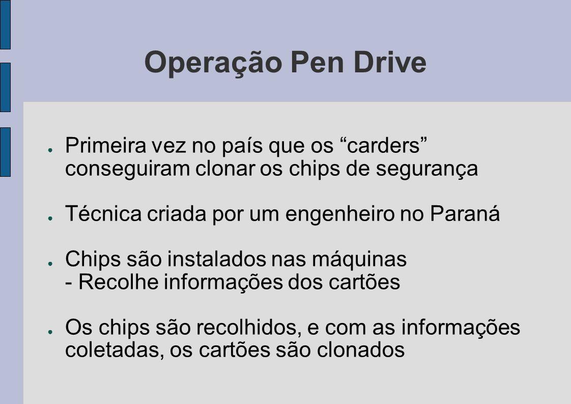 Operação Pen Drive Primeira vez no país que os carders conseguiram clonar os chips de segurança. Técnica criada por um engenheiro no Paraná.