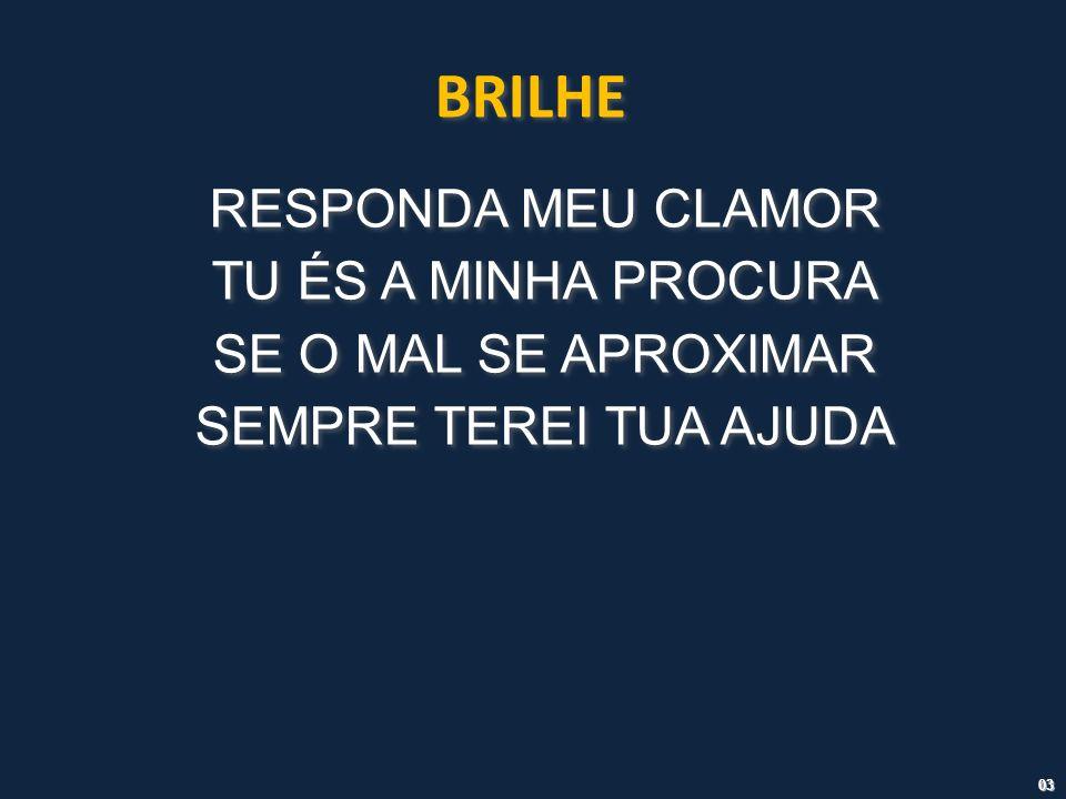 BRILHE RESPONDA MEU CLAMOR TU ÉS A MINHA PROCURA SE O MAL SE APROXIMAR