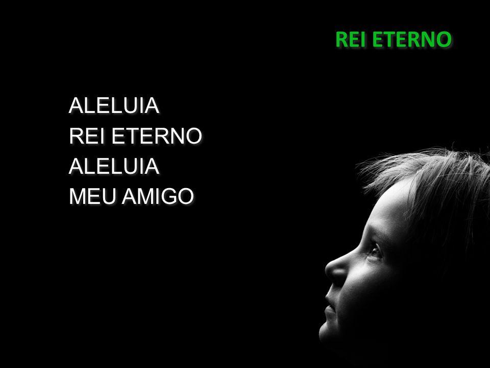 REI ETERNO ALELUIA REI ETERNO MEU AMIGO 04