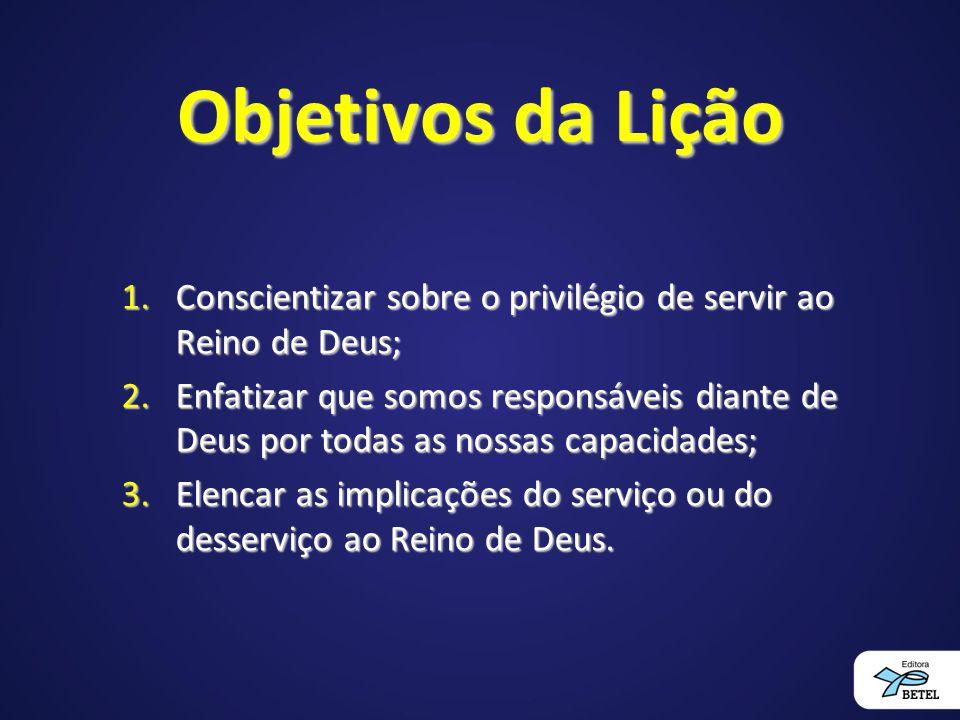 Objetivos da Lição Conscientizar sobre o privilégio de servir ao Reino de Deus;