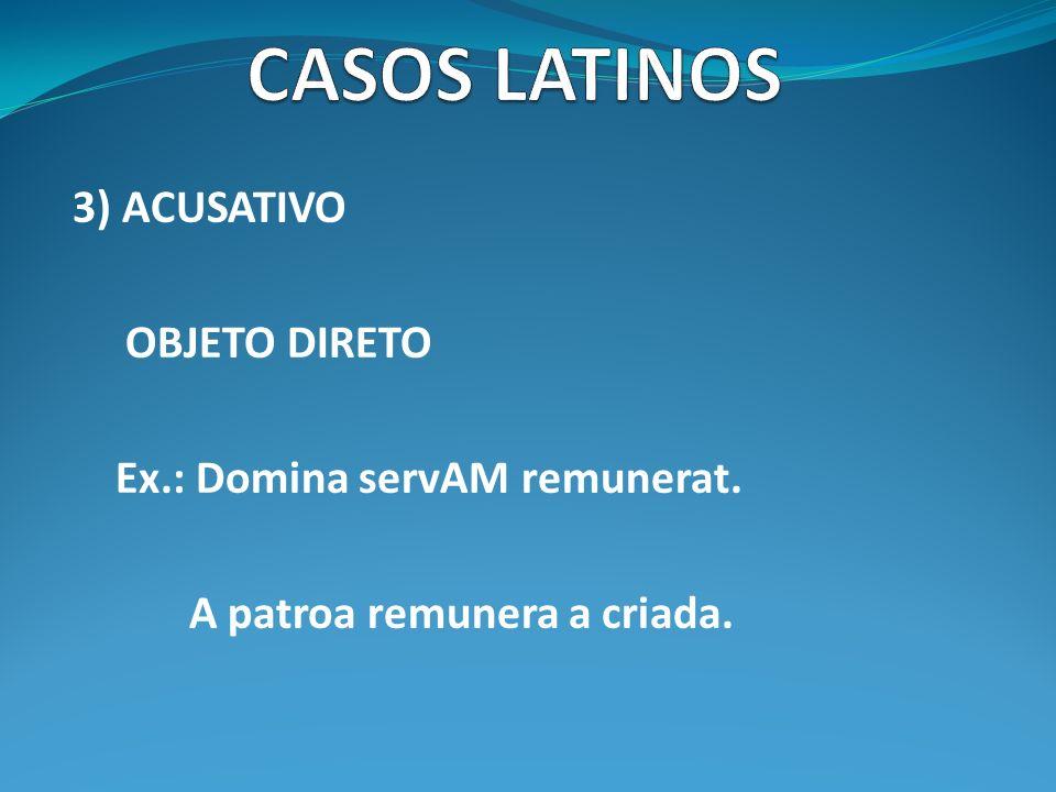 CASOS LATINOS 3) ACUSATIVO OBJETO DIRETO Ex.: Domina servAM remunerat.