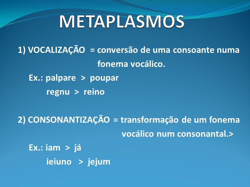 METAPLASMOS 1) VOCALIZAÇÃO = conversão de uma consoante numa