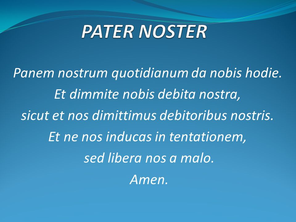 PATER NOSTER Panem nostrum quotidianum da nobis hodie.