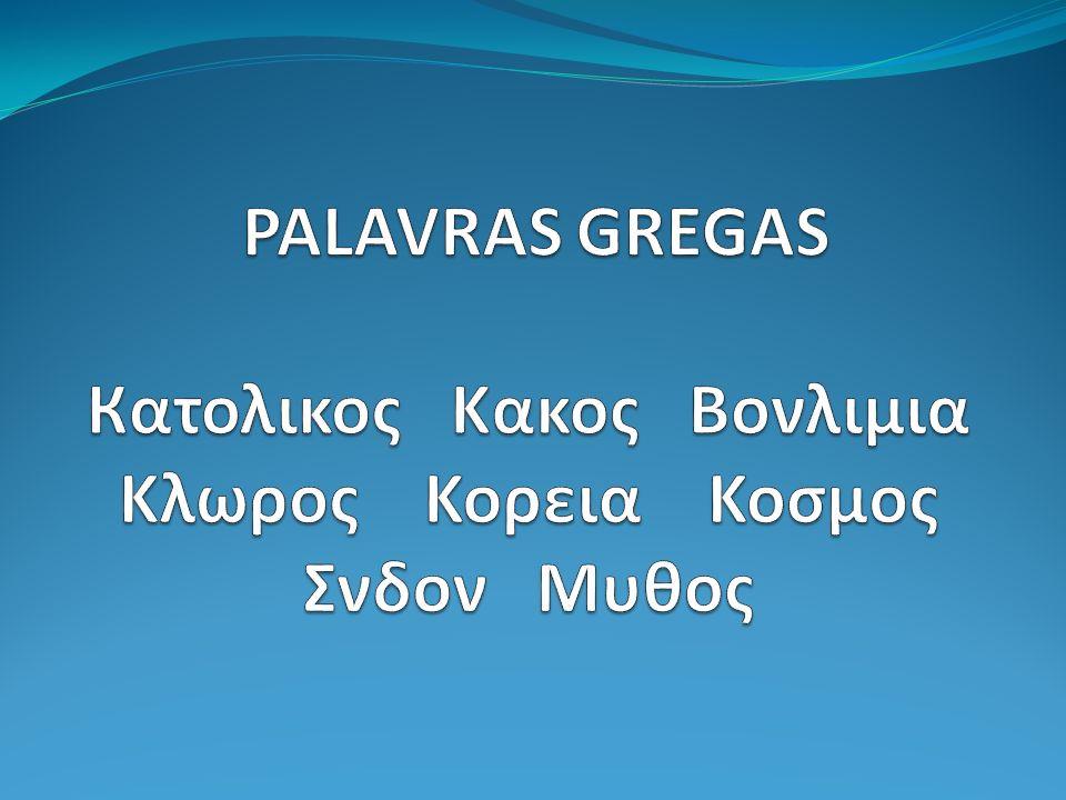 PALAVRAS GREGAS Кατολικος Κακος Βονλιμια Κλωρος Κορεια Κοσμος Σνδον Μυθος