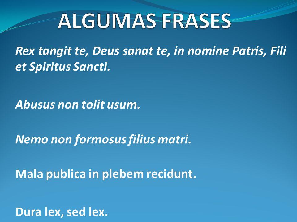 ALGUMAS FRASESRex tangit te, Deus sanat te, in nomine Patris, Fili et Spiritus Sancti. Abusus non tolit usum.