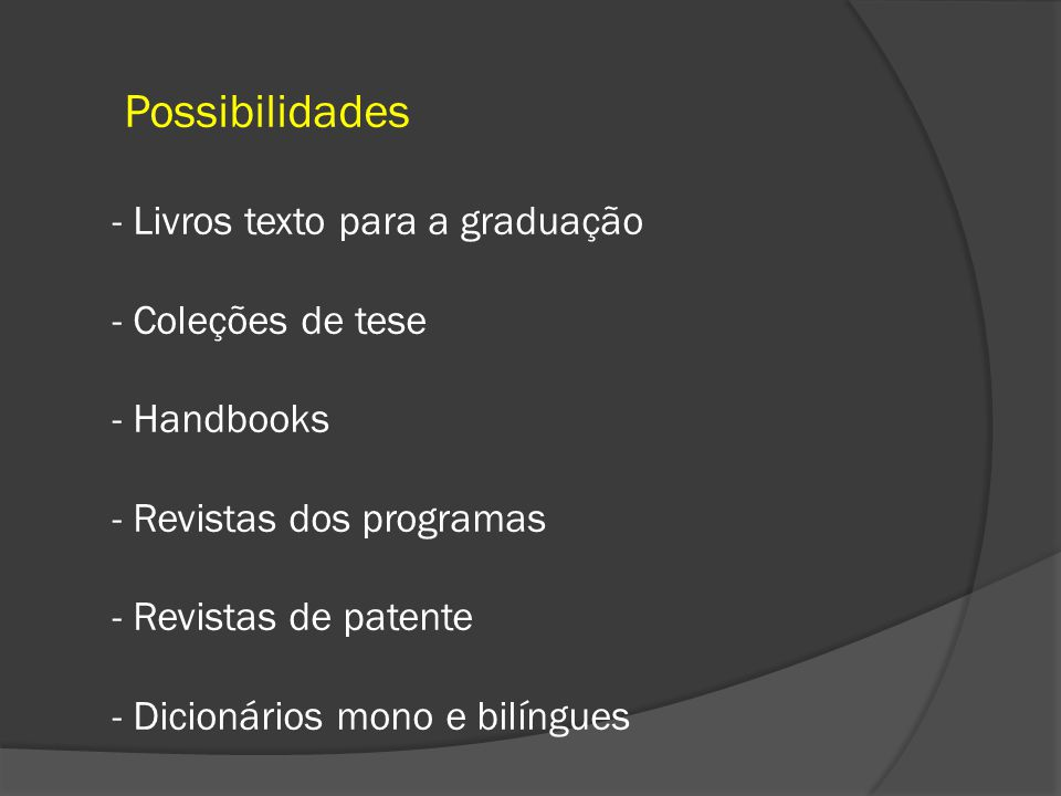 Possibilidades - Livros texto para a graduação - Coleções de tese - Handbooks - Revistas dos programas - Revistas de patente - Dicionários mono e bilíngues