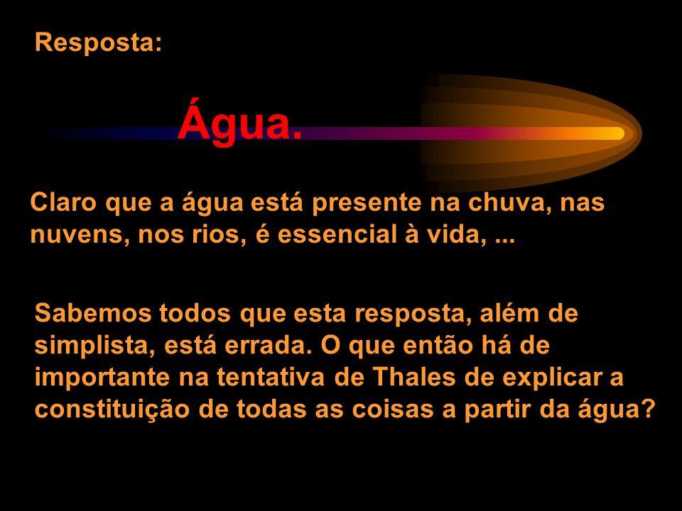 Resposta: Água. Claro que a água está presente na chuva, nas nuvens, nos rios, é essencial à vida, ...
