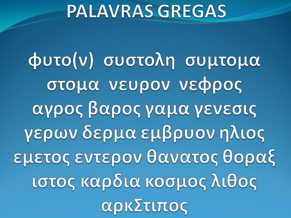 PALAVRAS GREGAS φυτο(ν) συστολη συμτομα στομα νευρον νεφρος αγρος βαρος γαμα γενεσις γερων δερμα εμβρυον ηλιος εμετος εντερον θανατος θοραξ ιστος καρδια κοσμος λιθος αρκΣτιπος