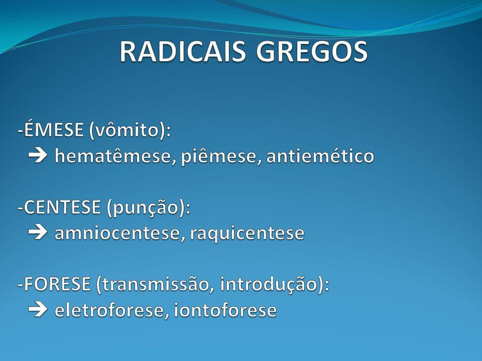 RADICAIS GREGOS -ÉMESE (vômito):  hematêmese, piêmese, antiemético -CENTESE (punção):  amniocentese, raquicentese -FORESE (transmissão, introdução):  eletroforese, iontoforese