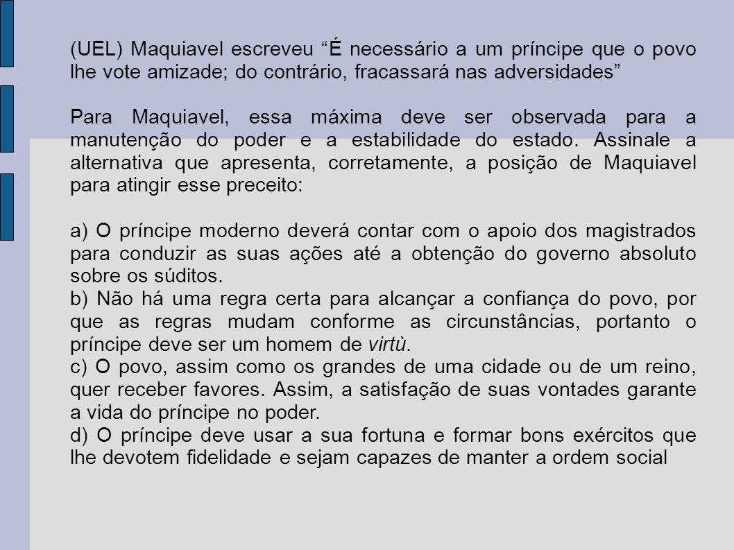 (UEL) Maquiavel escreveu É necessário a um príncipe que o povo lhe vote amizade; do contrário, fracassará nas adversidades