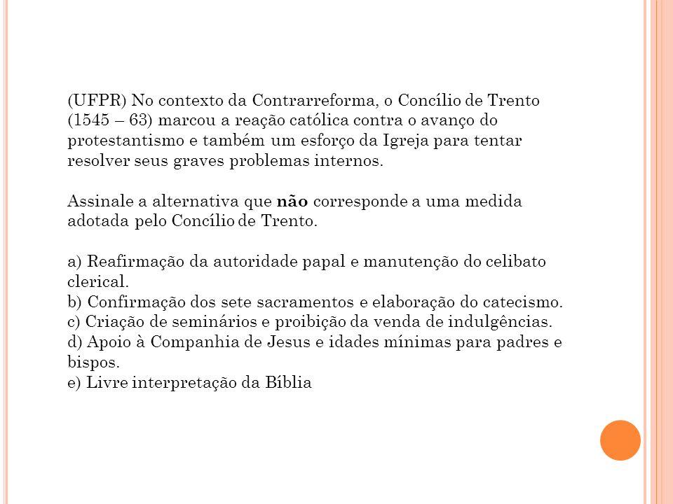 (UFPR) No contexto da Contrarreforma, o Concílio de Trento (1545 – 63) marcou a reação católica contra o avanço do protestantismo e também um esforço da Igreja para tentar resolver seus graves problemas internos.