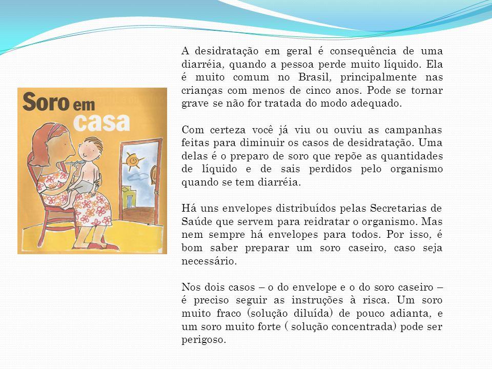 A desidratação em geral é consequência de uma diarréia, quando a pessoa perde muito líquido. Ela é muito comum no Brasil, principalmente nas crianças com menos de cinco anos. Pode se tornar grave se não for tratada do modo adequado.