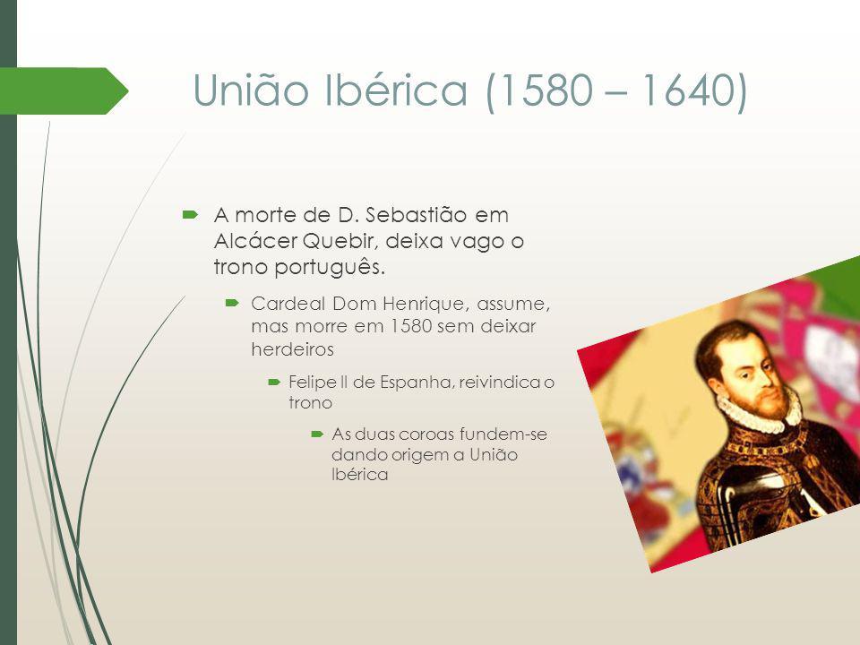 União Ibérica (1580 – 1640) A morte de D. Sebastião em Alcácer Quebir, deixa vago o trono português.