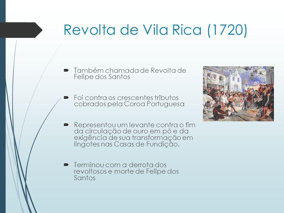 Revolta de Vila Rica (1720)Também chamada de Revolta de Felipe dos Santos. Foi contra os crescentes tributos cobrados pela Coroa Portuguesa.