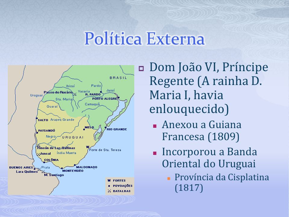 Política Externa Dom João VI, Príncipe Regente (A rainha D. Maria I, havia enlouquecido) Anexou a Guiana Francesa (1809)