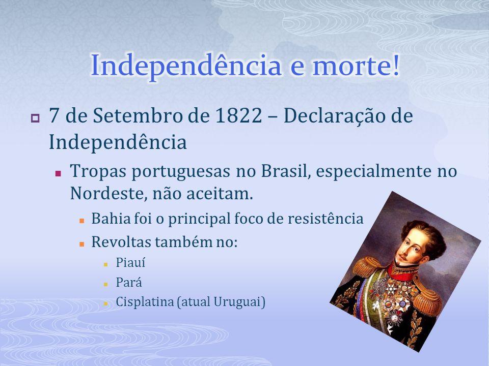 Independência e morte! 7 de Setembro de 1822 – Declaração de Independência. Tropas portuguesas no Brasil, especialmente no Nordeste, não aceitam.