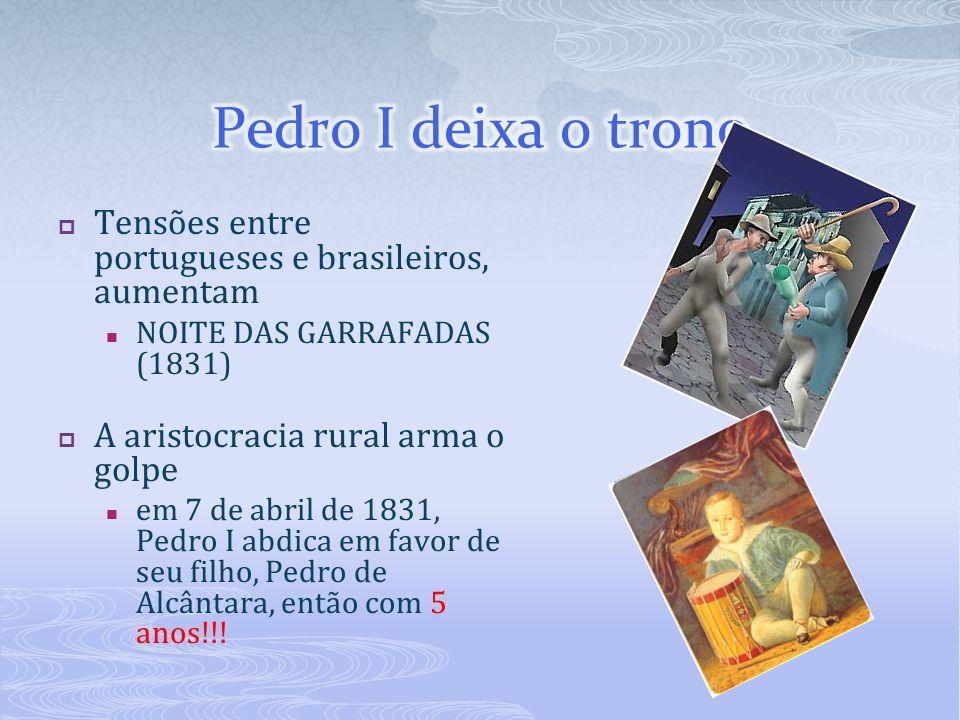 Pedro I deixa o trono Tensões entre portugueses e brasileiros, aumentam. NOITE DAS GARRAFADAS (1831)