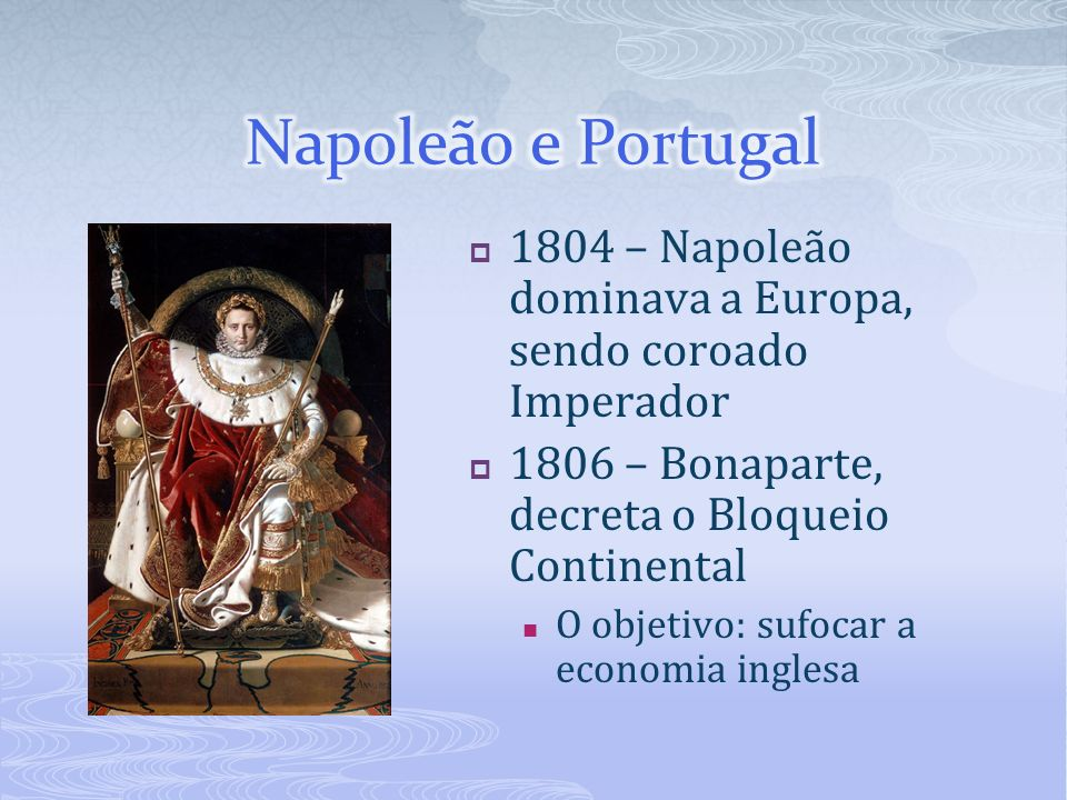 Napoleão e Portugal 1804 – Napoleão dominava a Europa, sendo coroado Imperador. 1806 – Bonaparte, decreta o Bloqueio Continental.