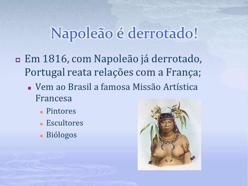 Napoleão é derrotado! Em 1816, com Napoleão já derrotado, Portugal reata relações com a França; Vem ao Brasil a famosa Missão Artística Francesa.