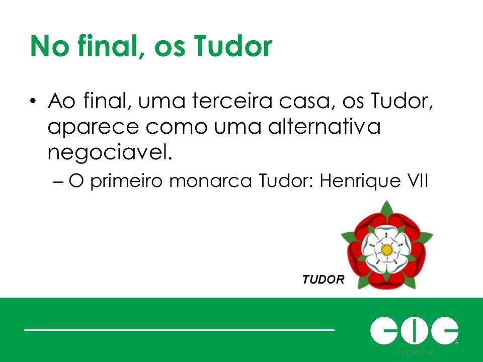 No final, os Tudor Ao final, uma terceira casa, os Tudor, aparece como uma alternativa negociavel. O primeiro monarca Tudor: Henrique VII.
