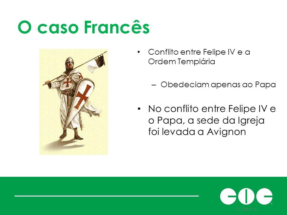 O caso Francês Conflito entre Felipe IV e a Ordem Templária. Obedeciam apenas ao Papa.