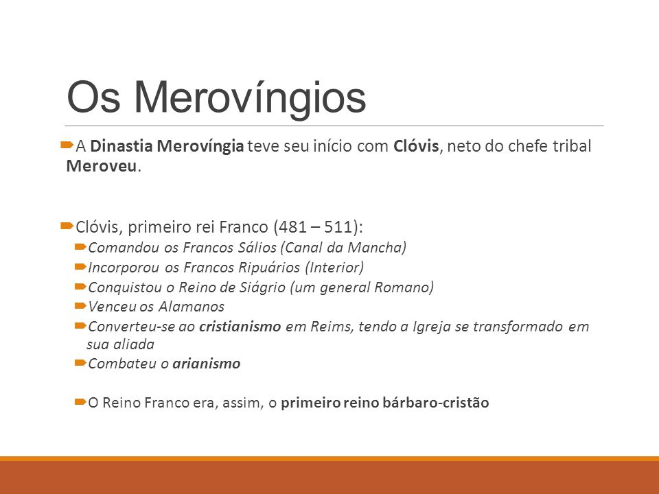 Os Merovíngios A Dinastia Merovíngia teve seu início com Clóvis, neto do chefe tribal Meroveu. Clóvis, primeiro rei Franco (481 – 511):